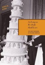 As Long as We Both Shall Love : The White Wedding in Postwar America - Karen M Dunak