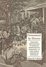 Government by Dissent : Protest, Resistance, and Radical Democratic Thought in the Early American Republic - Robert W. T. Martin