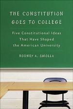 The Constitution Goes to College : Five Constitutional Ideas That Have Shaped the American University - Rodney A. Smolla