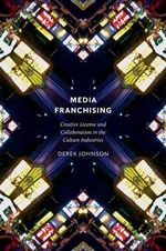 Media Franchising : Creative License and Collaboration in the Culture Industries - Derek Johnson