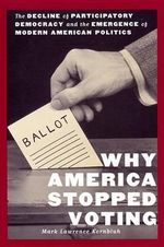 Why America Stopped Voting : The Decline of Participatory Democracy and the Emergence of Modern American Politics - Mark Lawrence Kornbluh