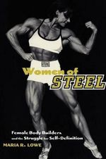 Women of Steel : Female Bodybuilders and the Struggle for Self-definition - Maria L. Lowe