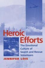 Heroic Efforts : The Emotional Culture of Search and Rescue Volunteers - Jennifer Lois