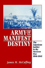Army of Manifest Destiny : The American Soldier in the Mexican War, 1846-1848 - James M. McCaffrey