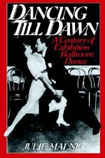 Dancing Till Dawn : A Century of Exhibition Ballroom Dance - Julie Malnig