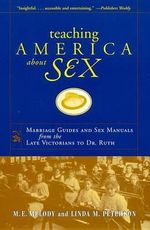 Teaching America About Sex : Marriage/Sex Manuals from the Late Victorians to Dr.Ruth - M.E. Melody