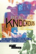 Real Knockouts : Physical Feminism of Women's Self-defense - Martha McCaughey
