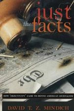 Just the Facts : How Objectivity Came to Define American Journalism - David T.Z. Mindich
