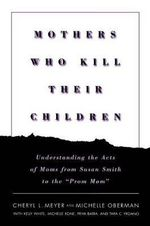 Mothers Who Kill Their Children : Understanding the Acts of Moms from Susan Smith to the