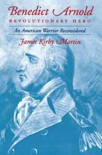 Benedict Arnold, Revolutionary Hero : An American Warrior Reconsidered - James Kirby Martin