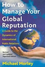 How to Manage Global Reputati : A Guide to the Dynamics of International Public Relations - Morley