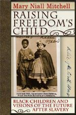 Raising Freedom's Child : Black Children and Visions of the Future After Slavery - Mary Mitchell