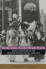 How the Vote Was Won : Woman Suffrage in the Western United States, 1868-1914 - Rebecca J. Mead
