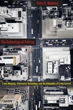 The Technology of Policing : Crime Mapping, Information Technology, and the Rationality of Crime Control - Peter K. Manning