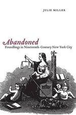 Abandoned : Foundlings in Nineteenth-century New York City - Julie Miller