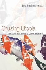 Cruising Utopia : The Then and There of Queer Futurity - Jose E. Munoz