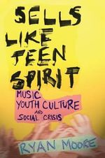 Sells Like Teen Spirit : Music, Youth Culture, and Social Crisis - Ryan Moore
