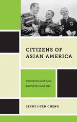 Citizens of Asian America : Democracy and Race During the Cold War - Cindy I-Fen Cheng