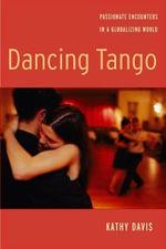 Dancing Tango : Passionate Encounters in a Globalizing World - Kathy Davis