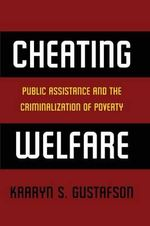 Cheating Welfare : Public Assistance and the Criminalization of Poverty - Kaaryn S. Gustafson