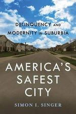 America's Safest City : Delinquency and Modernity in Suburbia - Simon I. Singer