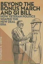 Beyond the Bonus March and GI Bill : How Veteran Politics Shaped the New Deal Era - Stephen R. Ortiz