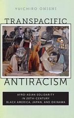 Transpacific Antiracism : Afro-Asian Solidarity in 20th-Century Black America, Japan, and Okinawa - Yuichiro Onishi