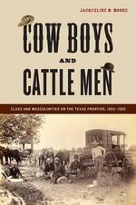 Cowboys and Cattle Men : Class and Masculinities on the Texas Frontier, 1865-1900 - Jacqueline Moore