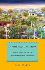 Caribbean Crossing : African Americans and the Haitian Emigration Movement - Sara Fanning