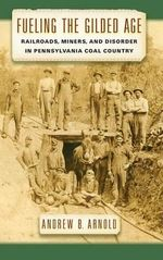 Fueling the Gilded Age : Railroads, Miners, and Disorder in Pennsylvania Coal Country - Andrew Bernard Arnold
