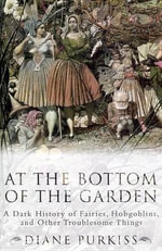 At the Bottom of the Garden : A Dark History of Fairies, Hobgoblins, Nymphs, and Other Troublesome Things - Diane Purkiss