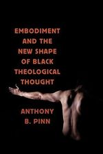 Embodiment and the New Shape of Black Theological Thought - Anthony Pinn