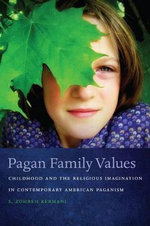 Pagan Family Values : Childhood and the Religious Imagination in Contemporary American Paganism - S. Zohreh Kermani