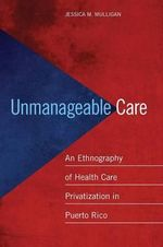 Unmanageable Care : An Ethnography of Health Care Privatization in Puerto Rico - Jessica M. Mulligan