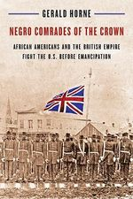 Negro Comrades of the Crown : African Americans and the British Empire Fight the U.S. Before Emancipation - Gerald Horne