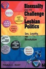 Bisexuality and the Challenge to Lesbian Politics : Sex, Loyalty, and Revolution - Paula C. Rust