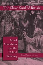 The Slave Soul of Russia : Moral Masochism and the Cult of Suffering - Daniel Rancour-Laferriere