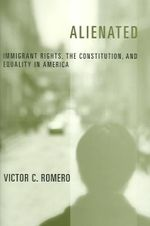 Alienated : Immigrant Rights, the Constitution ,and Equality in America - Victor Romero