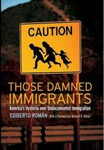 Those Damned Immigrants : America's Hysteria Over Undocumented Immigration - Ediberto Roman