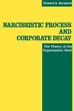 Narcissistic Process and Corporate Decay : The Theory of the Organizational Ideal - Howard S. Schwartz