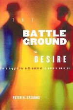Battleground of Desire : The Struggle for Self Control in Modern America - Peter N. Stearns