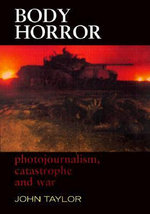 Body Horror : Photojournalism, Catastrophe and War : Photojournalism, Catastrophe and War - John Taylor