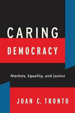 Caring Democracy : Markets, Equality, and Justice - Joan C. Tronto