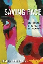 Saving Face : Disfigurement and the Politics of Appearance - Heather Laine Talley