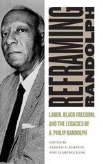 Reframing Randolph : Labor, Black Freedom, and the Legacies of A. Philip Randolph - Andrew E. Kersten