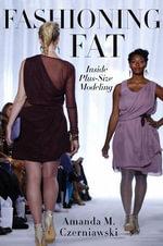 Fashioning Fat : Inside Plus-Size Modeling - Amanda M. Czerniawski