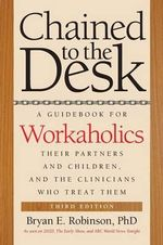 Chained to the Desk : A Guidebook for Workaholics, Their Partners and Children, and the Clinicians Who Treat Them - Bryan E. Robinson