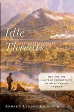 Idle Threats : Men and the Limits of Productivity in Nineteenth Century America - Andrew Lyndon Knighton