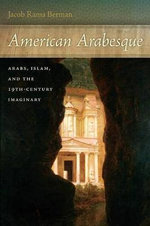 American Arabesque : Arabs and Islam in the Nineteenth Century Imaginary - Jacob Rama Berman
