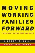 Moving Working Families Forward : Third Way Policies That Can Work - Robert Cherry